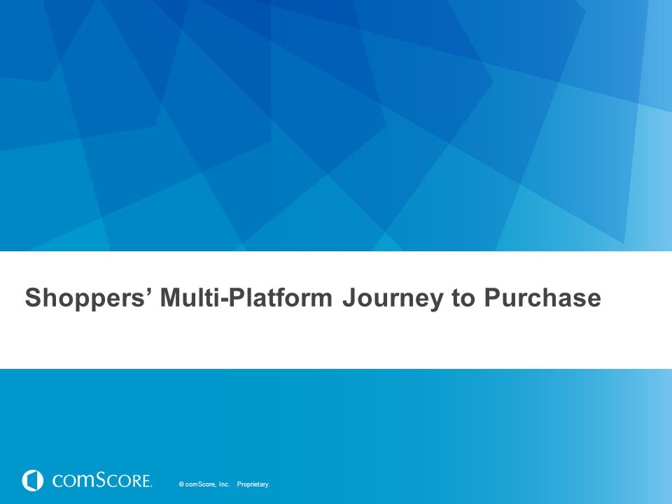 © comScore, Inc. Proprietary. Shoppers' Multi-Platform Journey to Purchase