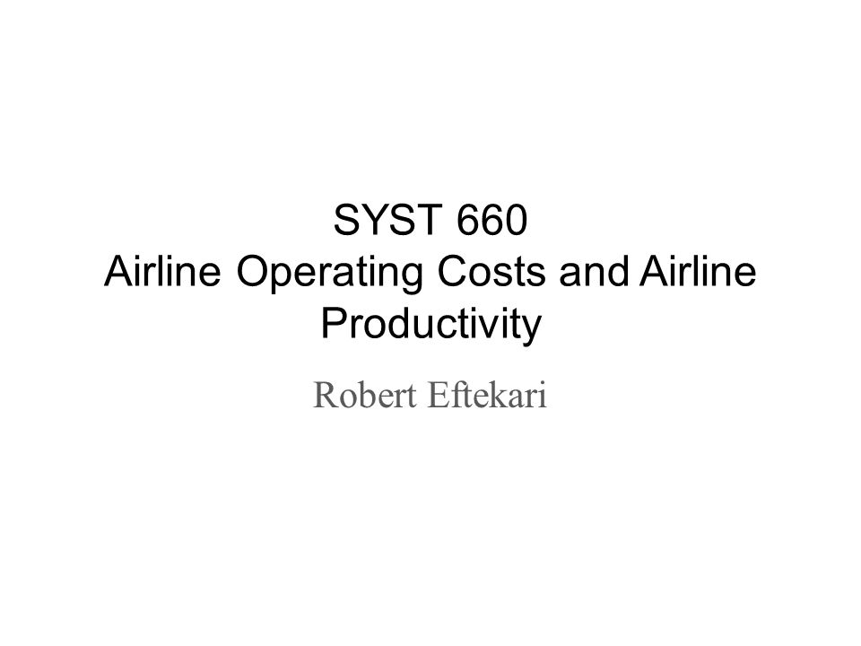 SYST 660 Airline Operating Costs and Airline Productivity Robert Eftekari