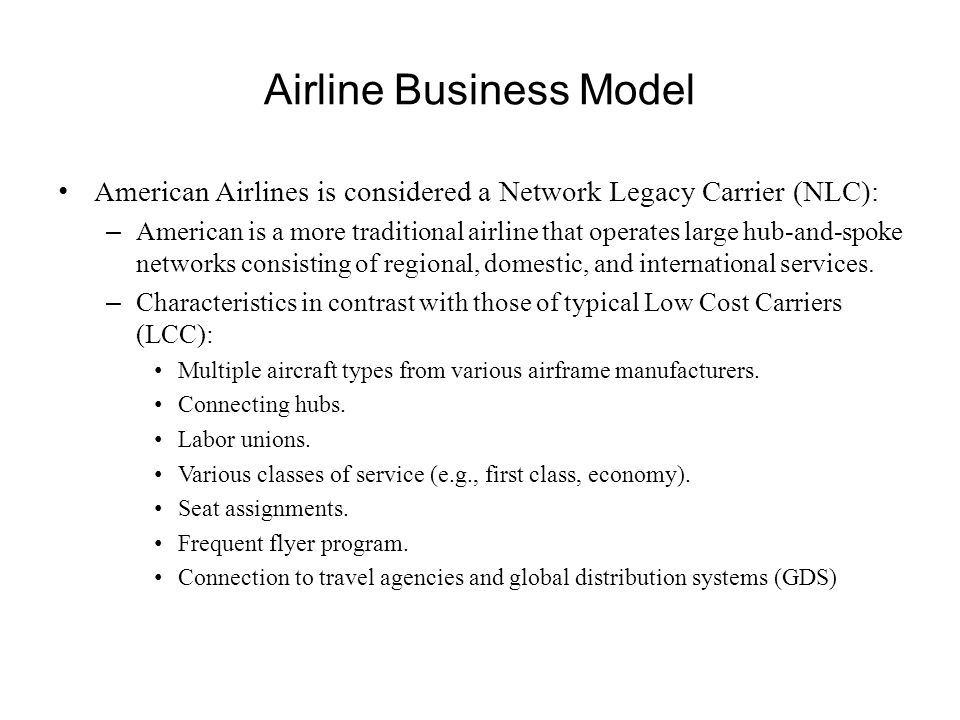 Airline Business Model American Airlines is considered a Network Legacy Carrier (NLC): – American is a more traditional airline that operates large hu