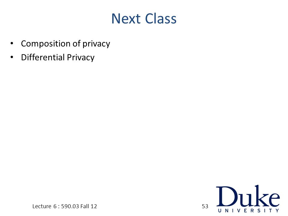 Next Class Composition of privacy Differential Privacy Lecture 6 : 590.03 Fall 1253