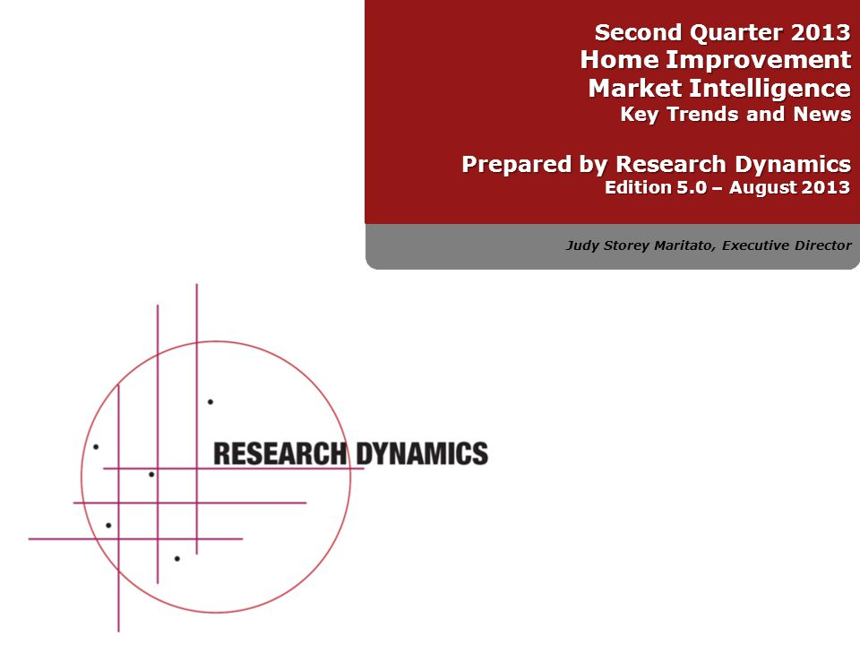 Judy Storey Maritato, Executive Director Second Quarter 2013 Home Improvement Market Intelligence Key Trends and News Prepared by Research Dynamics Ed