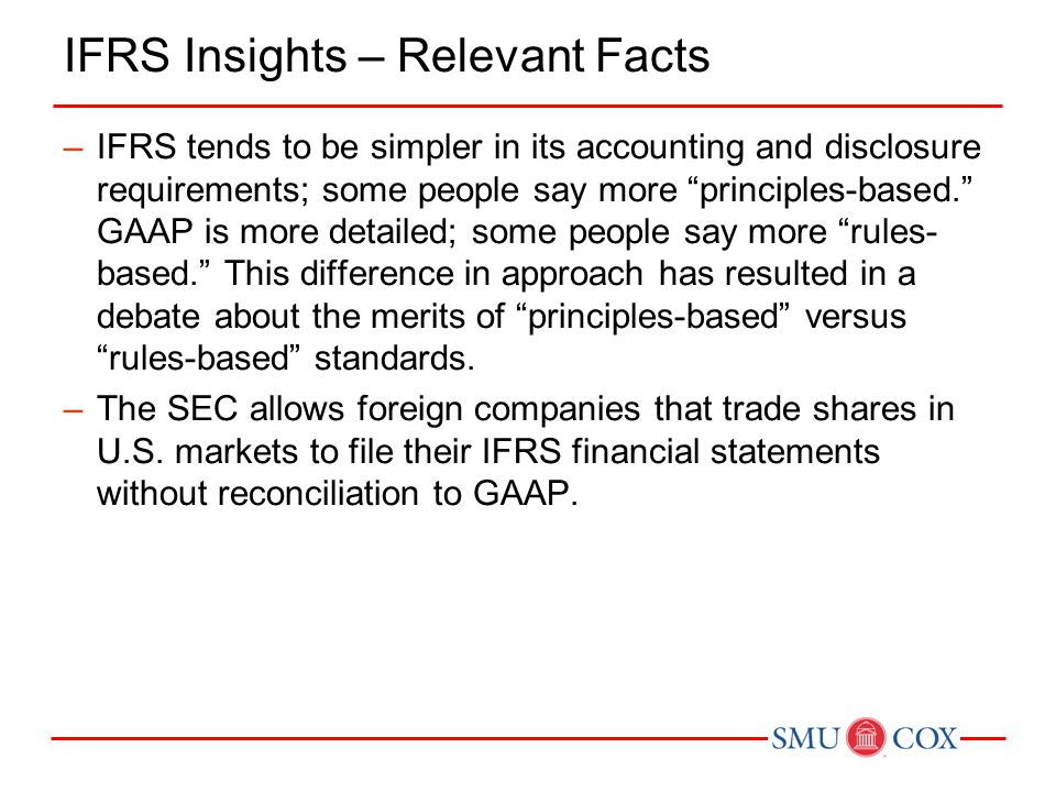 IFRS Insights – Relevant Facts –IFRS tends to be simpler in its accounting and disclosure requirements; some people say more principles-based. GAAP is more detailed; some people say more rules- based. This difference in approach has resulted in a debate about the merits of principles-based versus rules-based standards.
