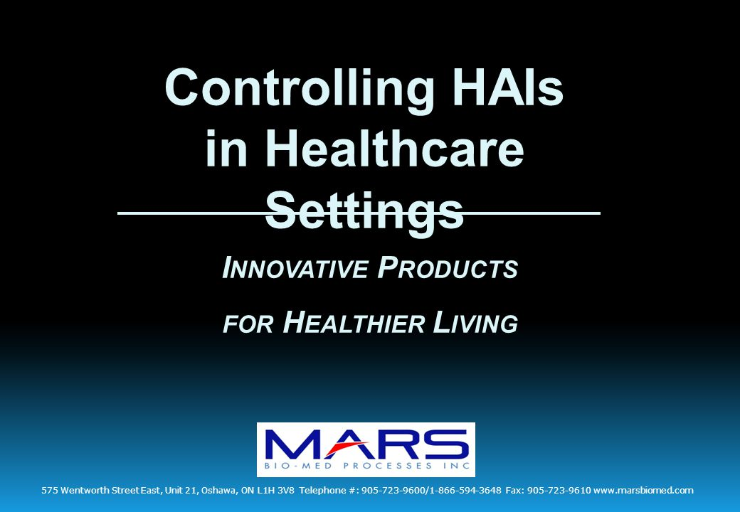 Controlling HAIs in Healthcare Settings I NNOVATIVE P RODUCTS FOR H EALTHIER L IVING 575 Wentworth Street East, Unit 21, Oshawa, ON L1H 3V8 Telephone #: 905-723-9600/1-866-594-3648 Fax: 905-723-9610 www.marsbiomed.com