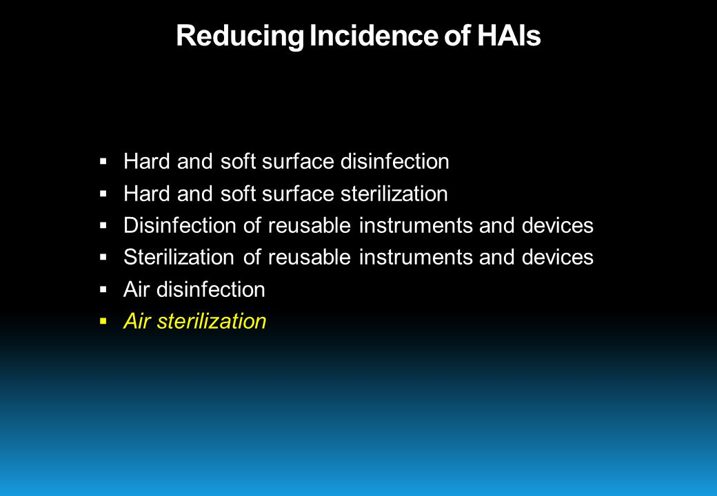  Hard and soft surface disinfection  Hard and soft surface sterilization  Disinfection of reusable instruments and devices  Sterilization of reusable instruments and devices  Air disinfection  Air sterilization Reducing Incidence of HAIs