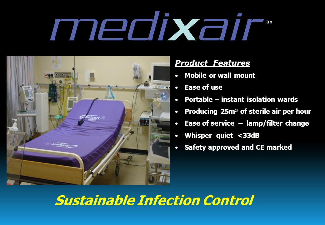 Product Features Mobile or wall mount Ease of use Portable – instant isolation wards Producing 25m 3 of sterile air per hour Ease of service – lamp/filter change Whisper quiet <33dB Safety approved and CE marked tm Sustainable Infection Control