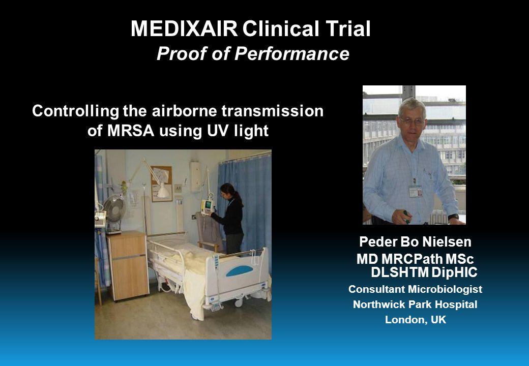 Controlling the airborne transmission of MRSA using UV light Peder Bo Nielsen MD MRCPath MSc DLSHTM DipHIC Consultant Microbiologist Northwick Park Hospital London, UK MEDIXAIR Clinical Trial Proof of Performance