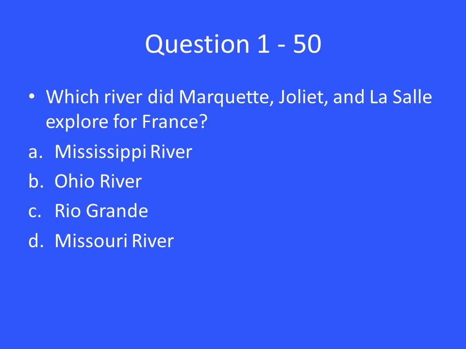 Question 1 - 50 Which river did Marquette, Joliet, and La Salle explore for France.