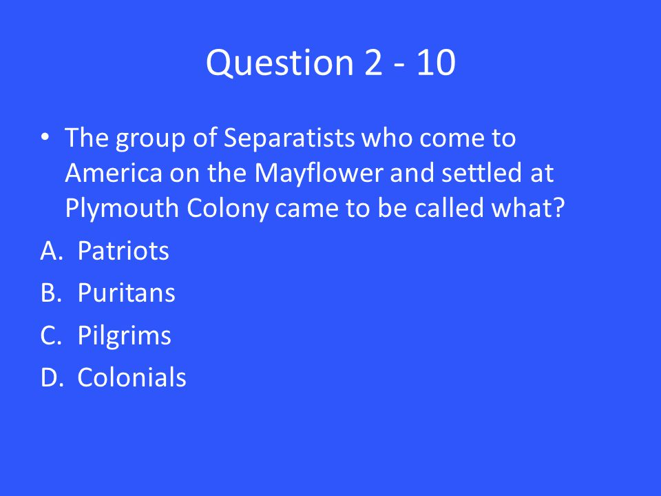 Question 2 - 10 The group of Separatists who come to America on the Mayflower and settled at Plymouth Colony came to be called what.