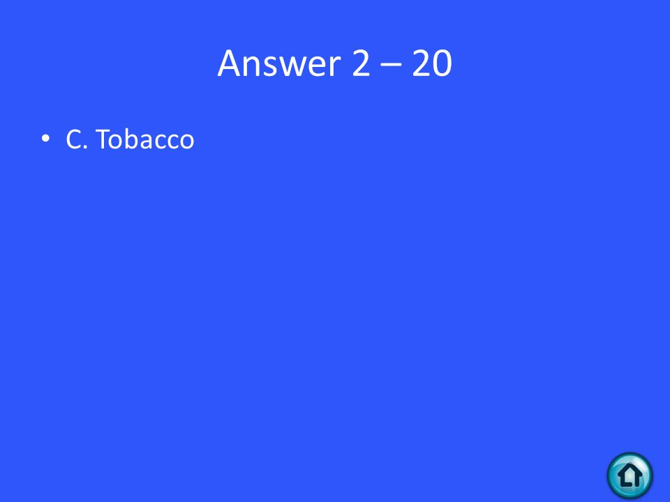 Answer 2 – 20 C. Tobacco