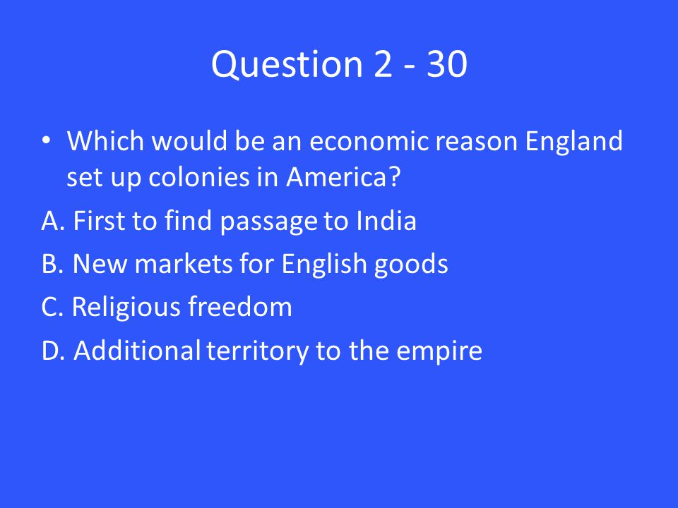 Question 2 - 30 Which would be an economic reason England set up colonies in America.