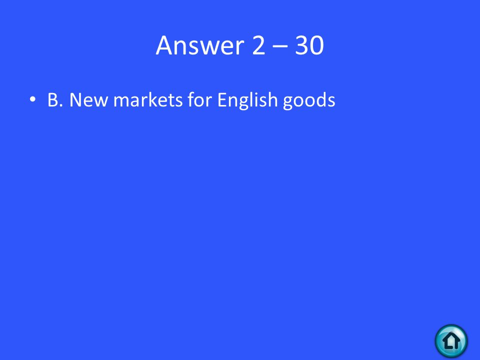 Answer 2 – 30 B. New markets for English goods