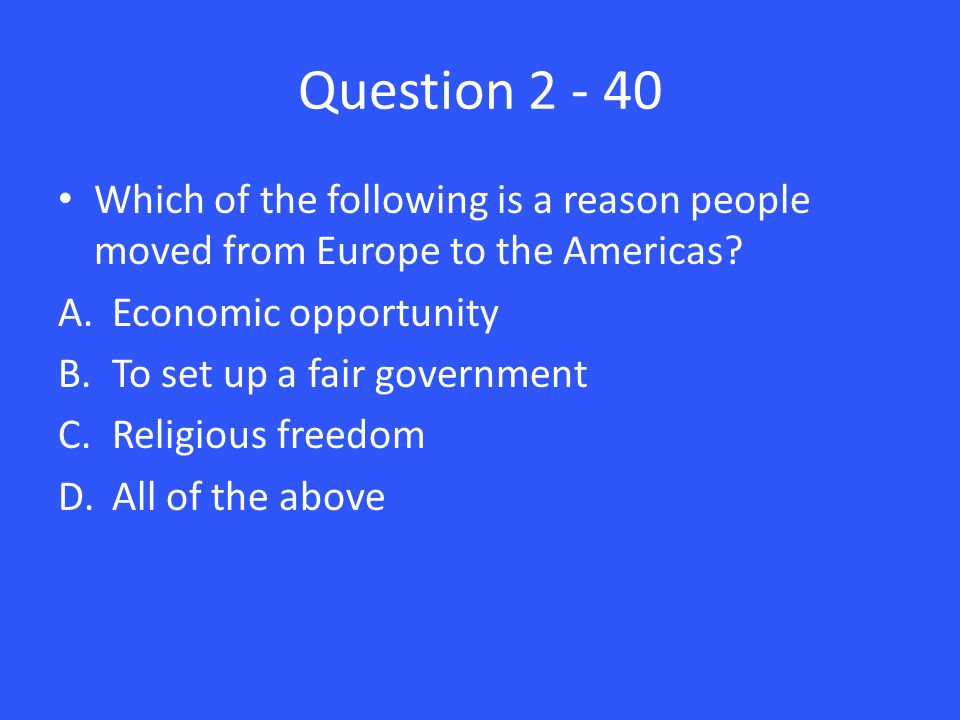 Question 2 - 40 Which of the following is a reason people moved from Europe to the Americas.