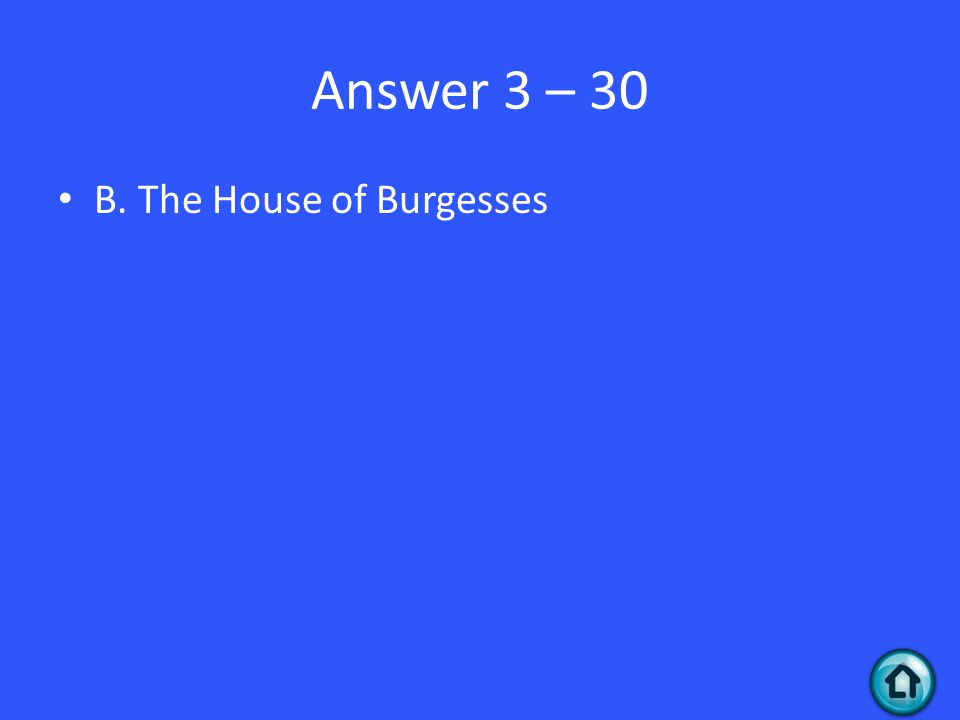 Answer 3 – 30 B. The House of Burgesses