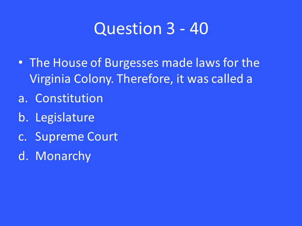 Question 3 - 40 The House of Burgesses made laws for the Virginia Colony.