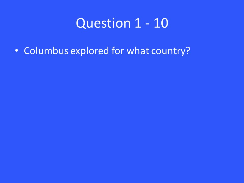 Question 1 - 10 Columbus explored for what country