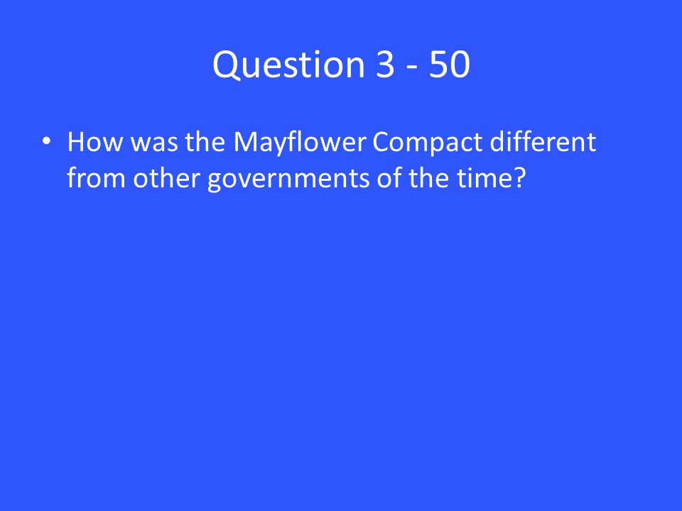 Question 3 - 50 How was the Mayflower Compact different from other governments of the time