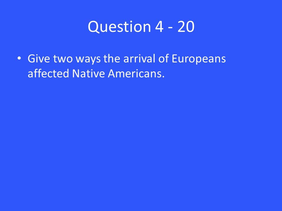 Question 4 - 20 Give two ways the arrival of Europeans affected Native Americans.