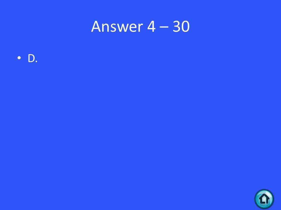 Answer 4 – 30 D.
