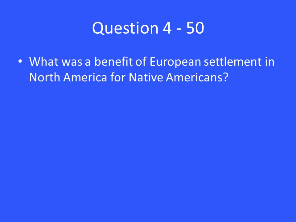 Question 4 - 50 What was a benefit of European settlement in North America for Native Americans