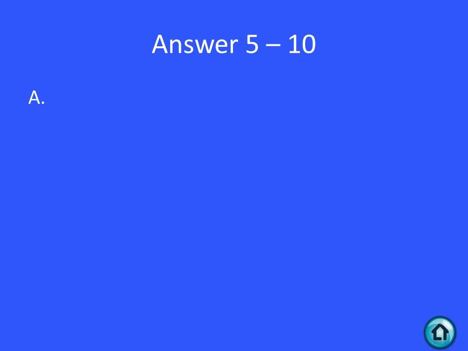 Answer 5 – 10 A.