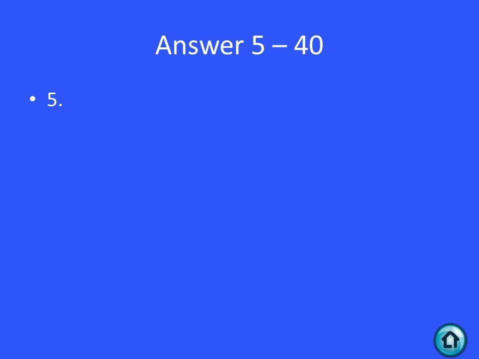Answer 5 – 40 5.
