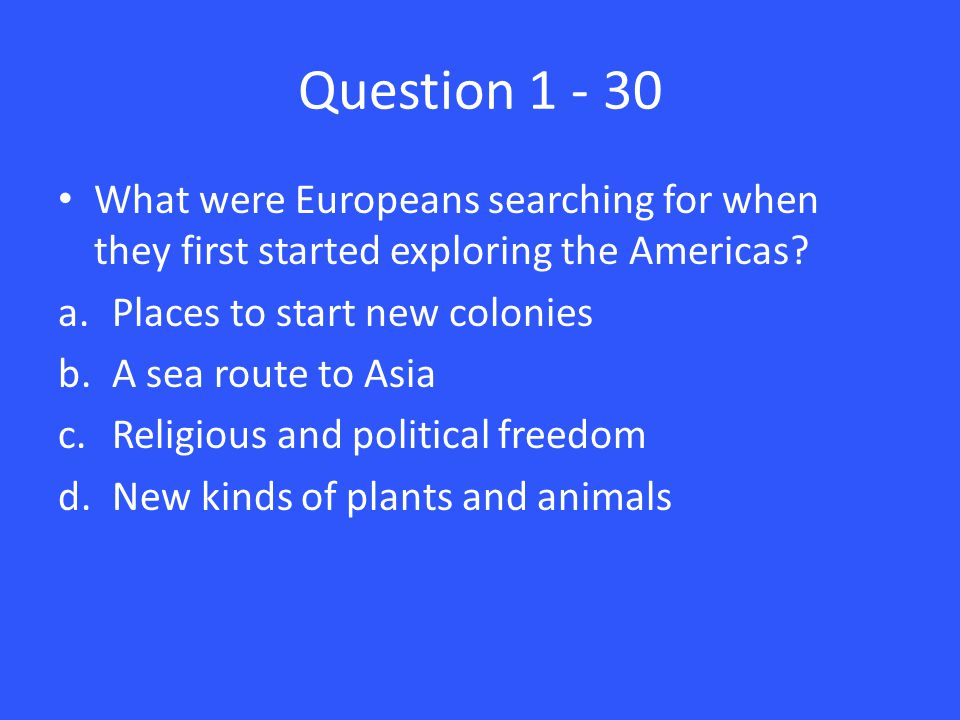 Question 1 - 30 What were Europeans searching for when they first started exploring the Americas.