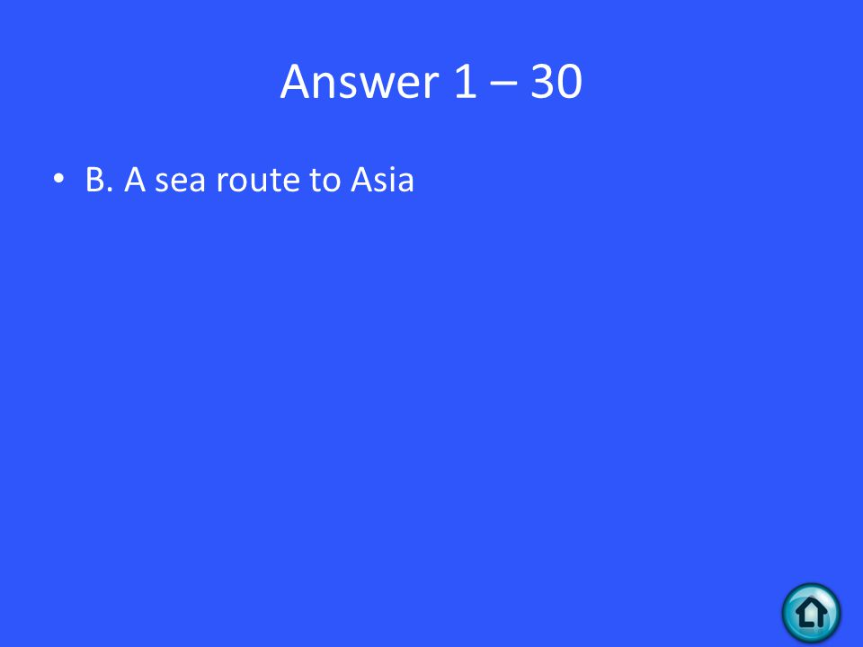 Answer 1 – 30 B. A sea route to Asia