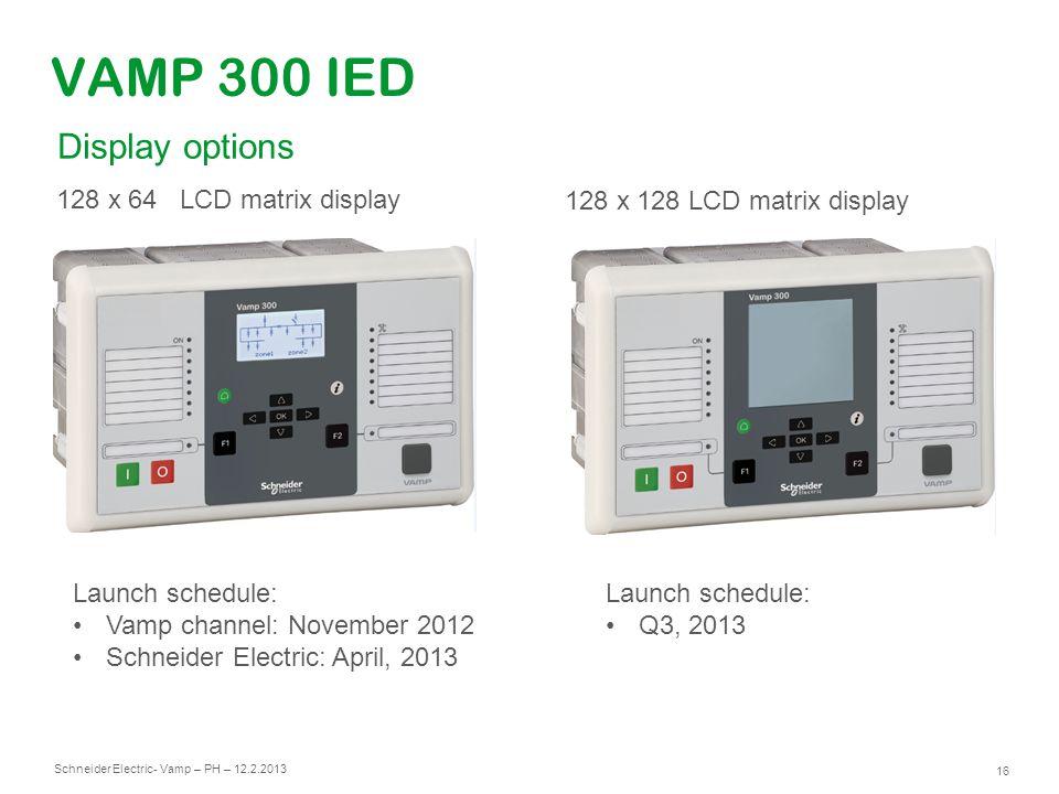 Schneider Electric 16 - Vamp – PH – 12.2.2013 VAMP 300 IED Launch schedule: Vamp channel: November 2012 Schneider Electric: April, 2013 128 x 64 LCD m