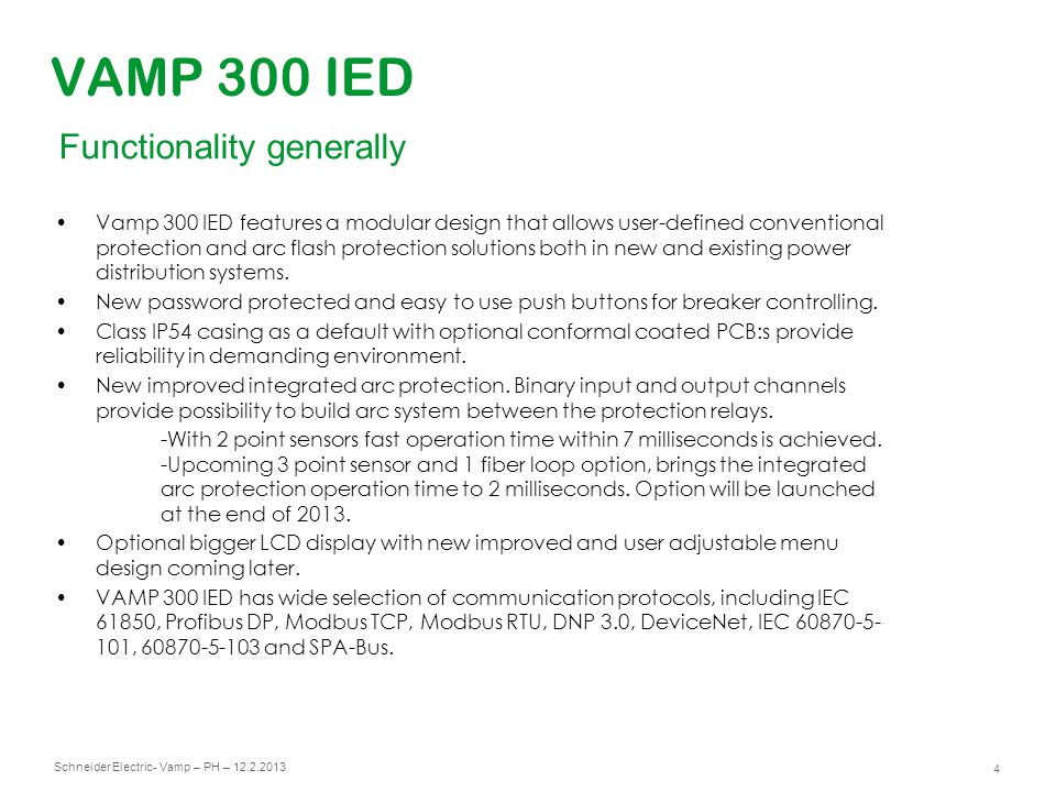 Schneider Electric 5 - Vamp – PH – 12.2.2013 VAMP 300 IED Familiar firmware Non volatile capacitor backed up memory is storing events, fault logs and disturbance recordings for 7 days IED stores 8 latest faults in every protection stage Up to 2000 events User programmable logic with 20 logical nodes.