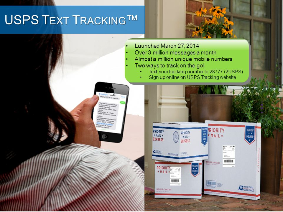 ® 40 USPS SMS Tracking™ USPS T EXT T RACKING ™ Launched March 27, 2014 Over 3 million messages a month Almost a million unique mobile numbers Two ways to track on the go.