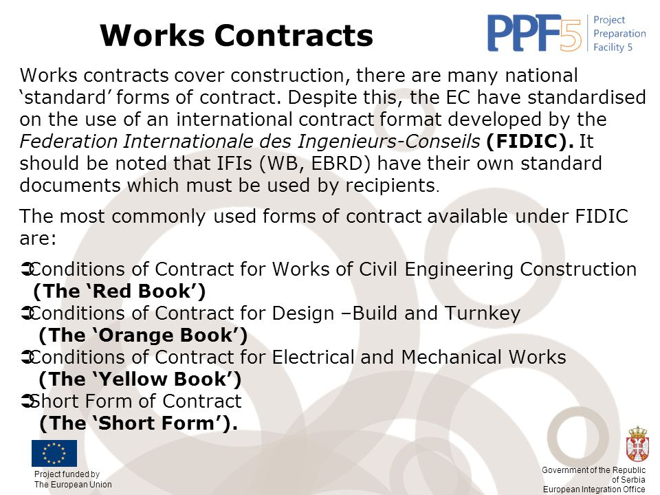 Project funded by The European Union Government of the Republic of Serbia European Integration Office Works Contracts Works contracts cover construction, there are many national 'standard' forms of contract.