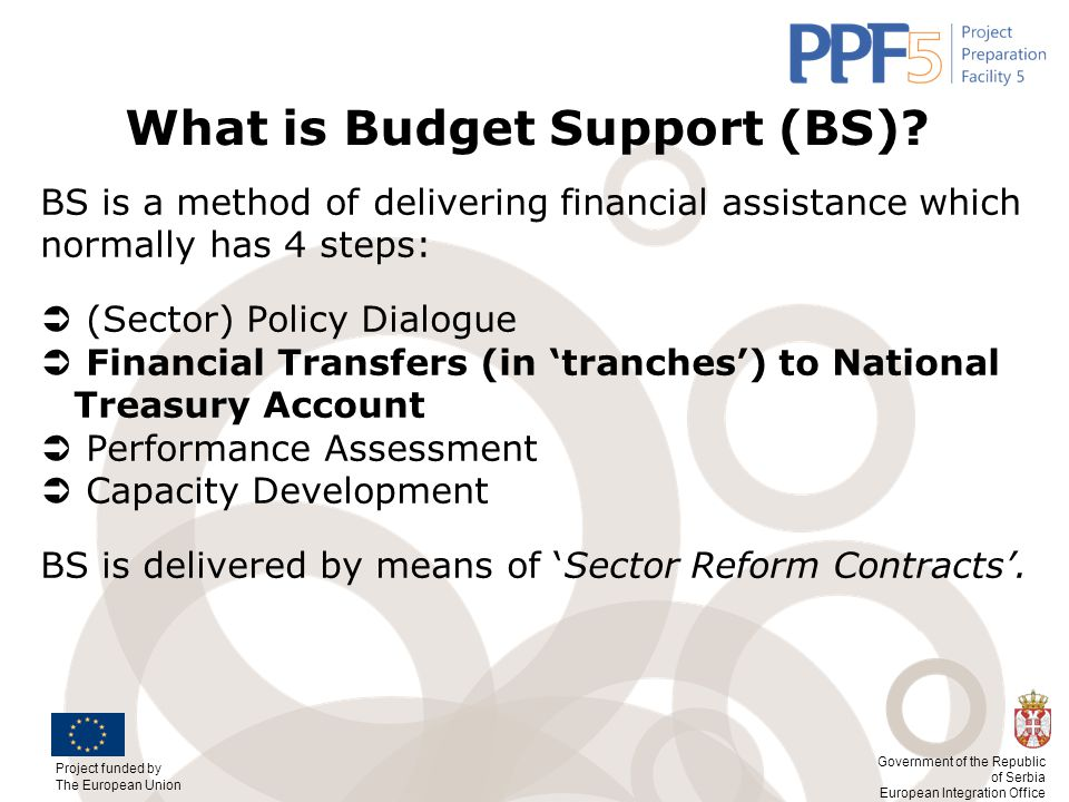Project funded by The European Union Government of the Republic of Serbia European Integration Office What is Budget Support (BS)? BS is a method of d