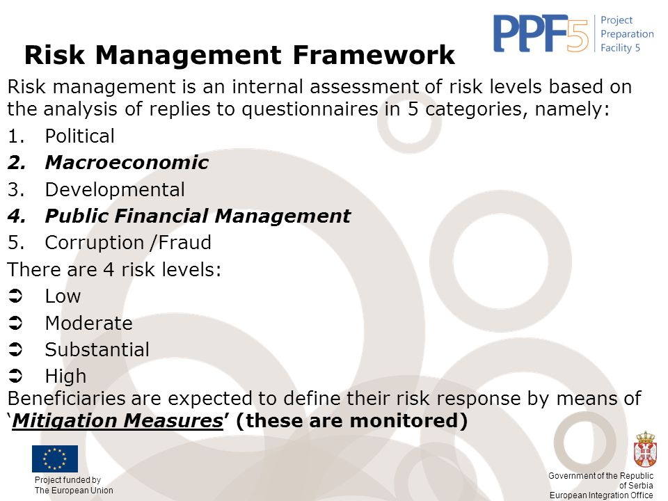 Project funded by The European Union Government of the Republic of Serbia European Integration Office Risk Management Framework Risk management is an internal assessment of risk levels based on the analysis of replies to questionnaires in 5 categories, namely: 1.Political 2.Macroeconomic 3.Developmental 4.Public Financial Management 5.Corruption /Fraud There are 4 risk levels:  Low  Moderate  Substantial  High Beneficiaries are expected to define their risk response by means of 'Mitigation Measures' (these are monitored)