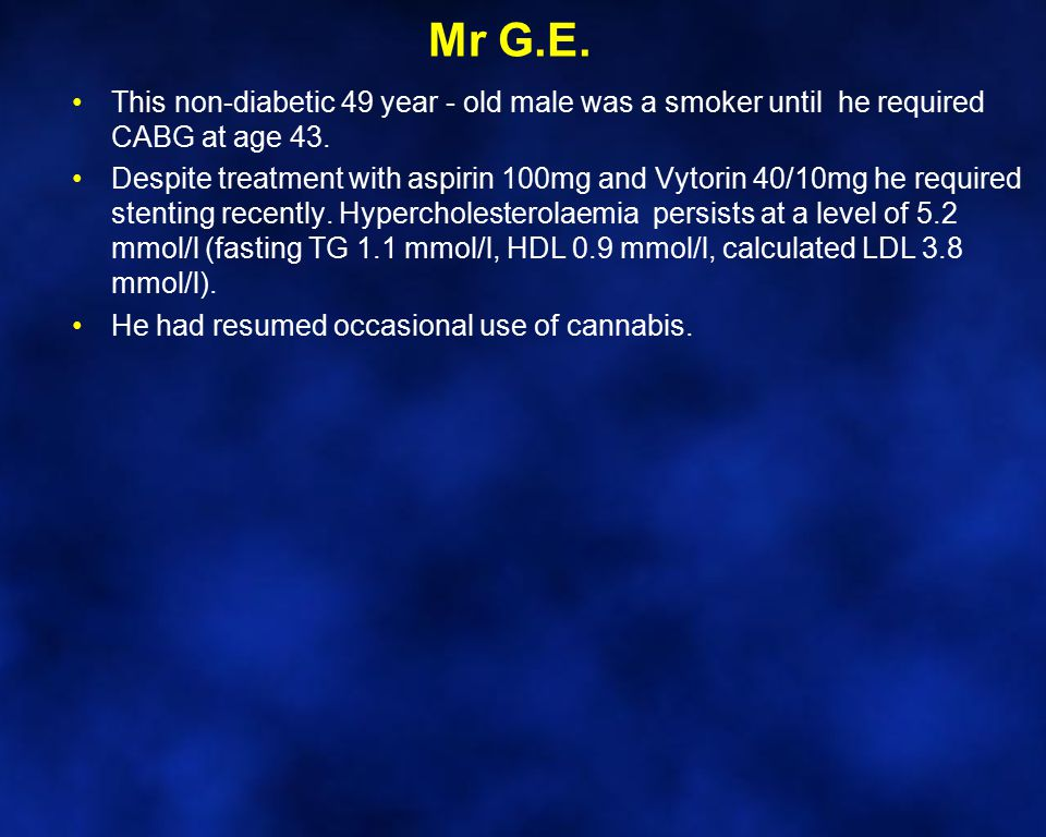 Mr G.E. This non-diabetic 49 year - old male was a smoker until he required CABG at age 43. Despite treatment with aspirin 100mg and Vytorin 40/10mg h