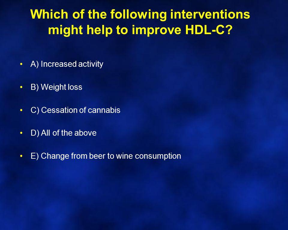 Which of the following interventions might help to improve HDL-C? A) Increased activity B) Weight loss C) Cessation of cannabis D) All of the above E)