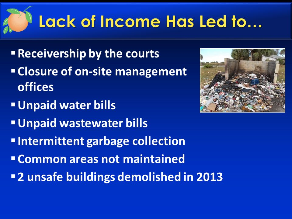Lack of Income Has Led to…  Receivership by the courts  Closure of on-site management offices  Unpaid water bills  Unpaid wastewater bills  Inter