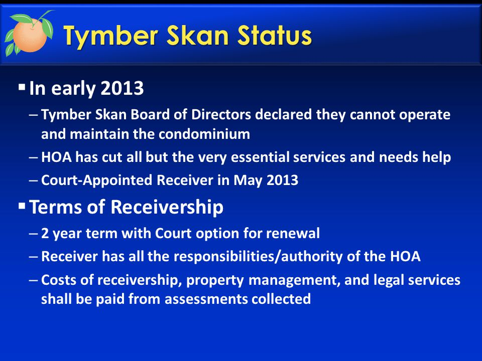Tymber Skan Status  In early 2013 – Tymber Skan Board of Directors declared they cannot operate and maintain the condominium – HOA has cut all but th