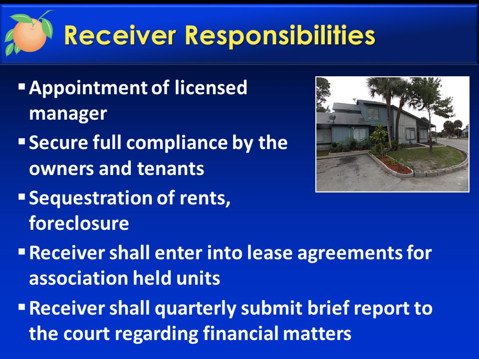 Receiver Responsibilities  Appointment of licensed manager  Secure full compliance by the owners and tenants  Sequestration of rents, foreclosure 