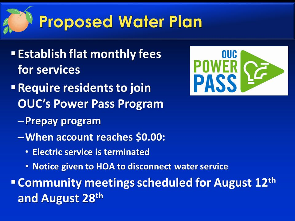 Proposed Water Plan  Establish flat monthly fees for services  Require residents to join OUC's Power Pass Program – Prepay program – When account re