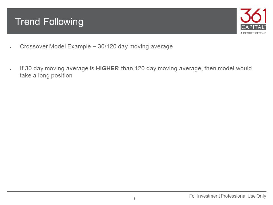 Trend Following  Crossover Model Example – 30/120 day moving average  If 30 day moving average is HIGHER than 120 day moving average, then model would take a long position For Investment Professional Use Only 6