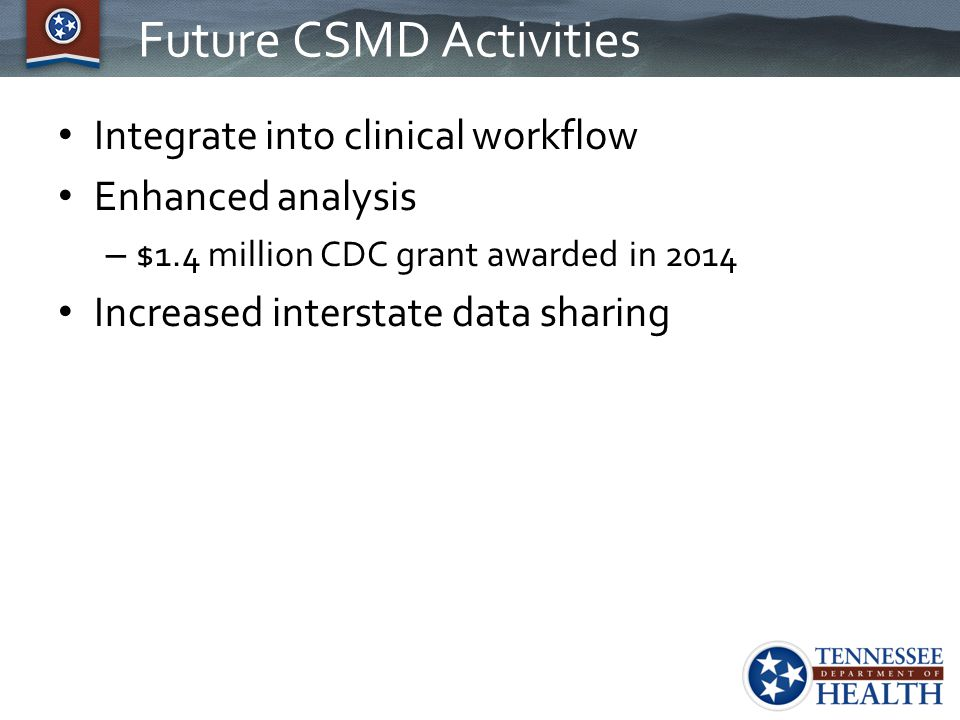 Future CSMD Activities Integrate into clinical workflow Enhanced analysis – $1.4 million CDC grant awarded in 2014 Increased interstate data sharing