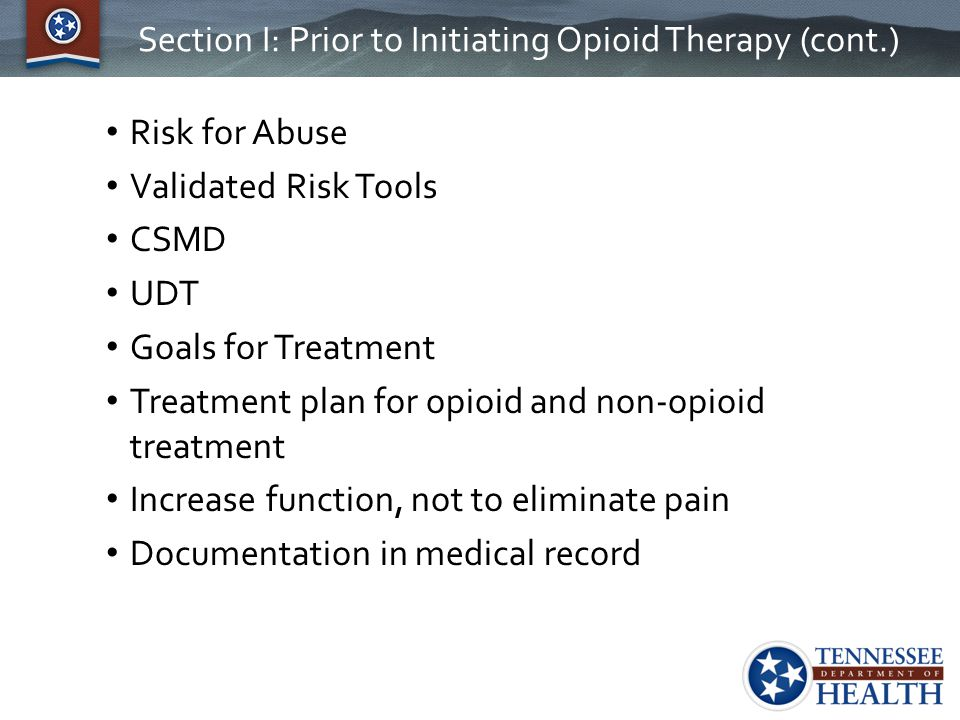 Section I: Prior to Initiating Opioid Therapy (cont.) Risk for Abuse Validated Risk Tools CSMD UDT Goals for Treatment Treatment plan for opioid and n