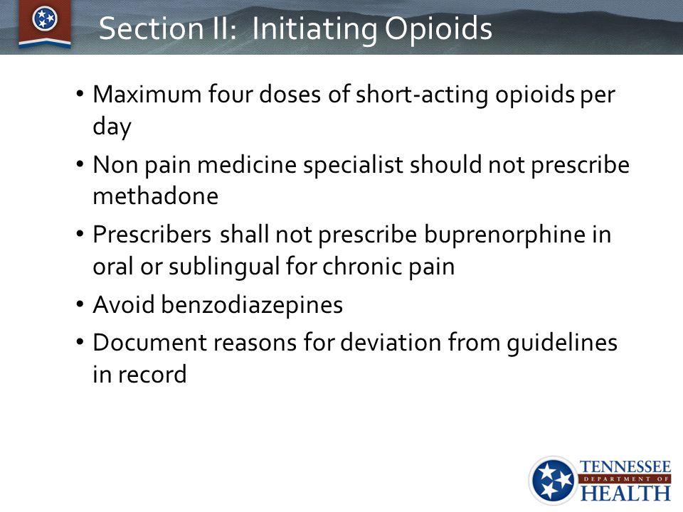 Section II: Initiating Opioids Maximum four doses of short-acting opioids per day Non pain medicine specialist should not prescribe methadone Prescrib