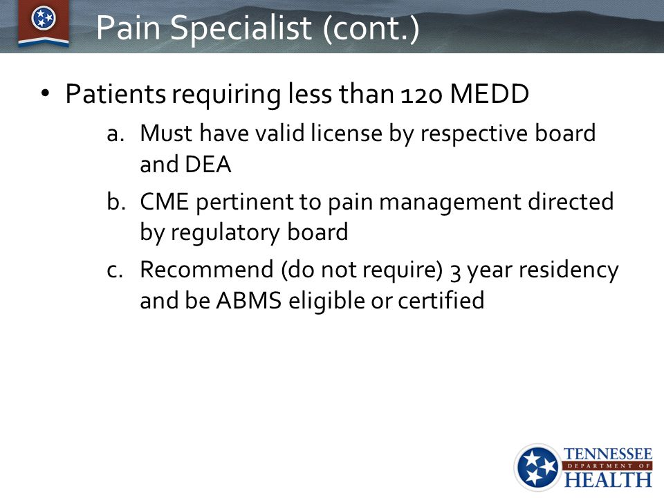 Pain Specialist (cont.) Patients requiring less than 120 MEDD a.Must have valid license by respective board and DEA b.CME pertinent to pain management