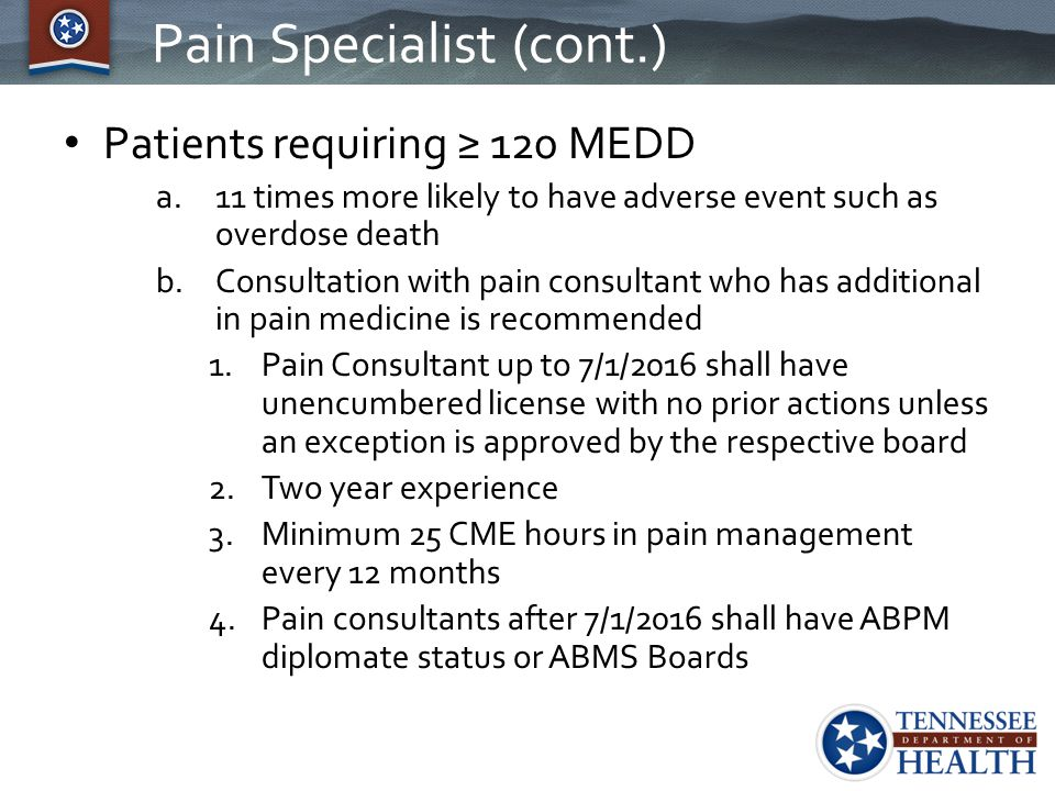 Pain Specialist (cont.) Patients requiring ≥ 120 MEDD a.11 times more likely to have adverse event such as overdose death b.Consultation with pain con