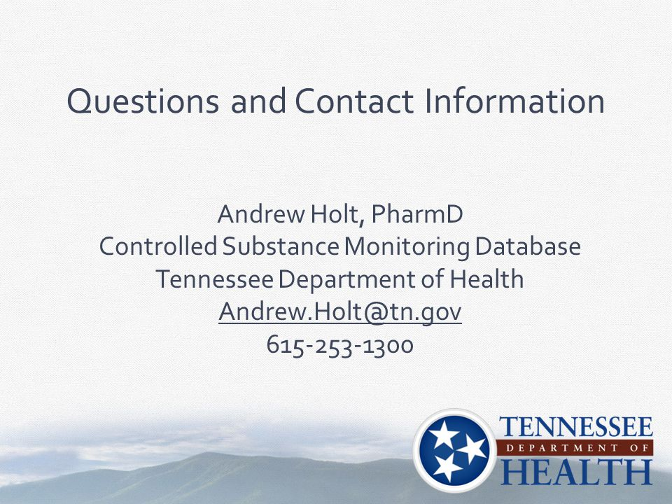 Andrew Holt, PharmD Controlled Substance Monitoring Database Tennessee Department of Health Andrew.Holt@tn.gov 615-253-1300 Questions and Contact Info