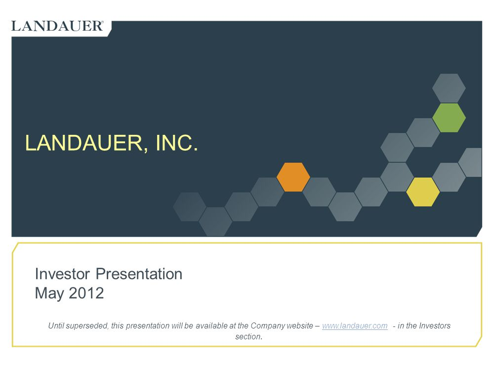 LANDAUER, INC. Investor Presentation May 2012 Until superseded, this presentation will be available at the Company website – www.landauer.com - in the