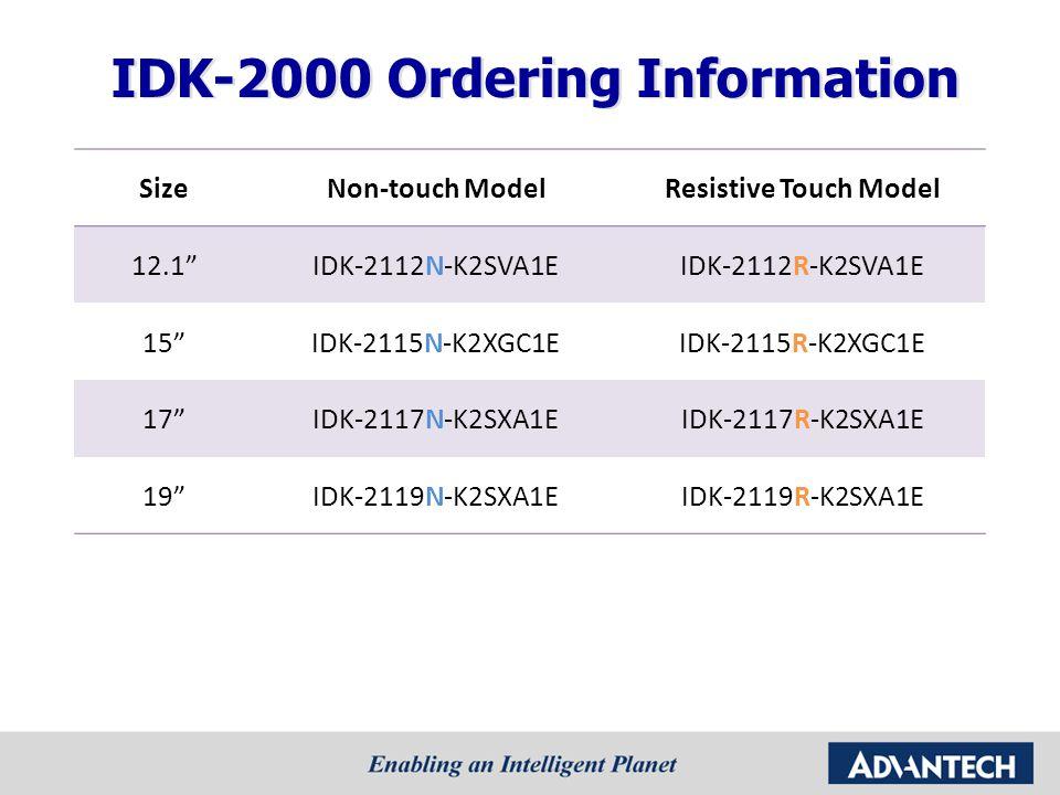 """SizeNon-touch ModelResistive Touch Model 12.1""""IDK-2112N-K2SVA1EIDK-2112R-K2SVA1E 15""""IDK-2115N-K2XGC1EIDK-2115R-K2XGC1E 17""""IDK-2117N-K2SXA1EIDK-2117R-K"""