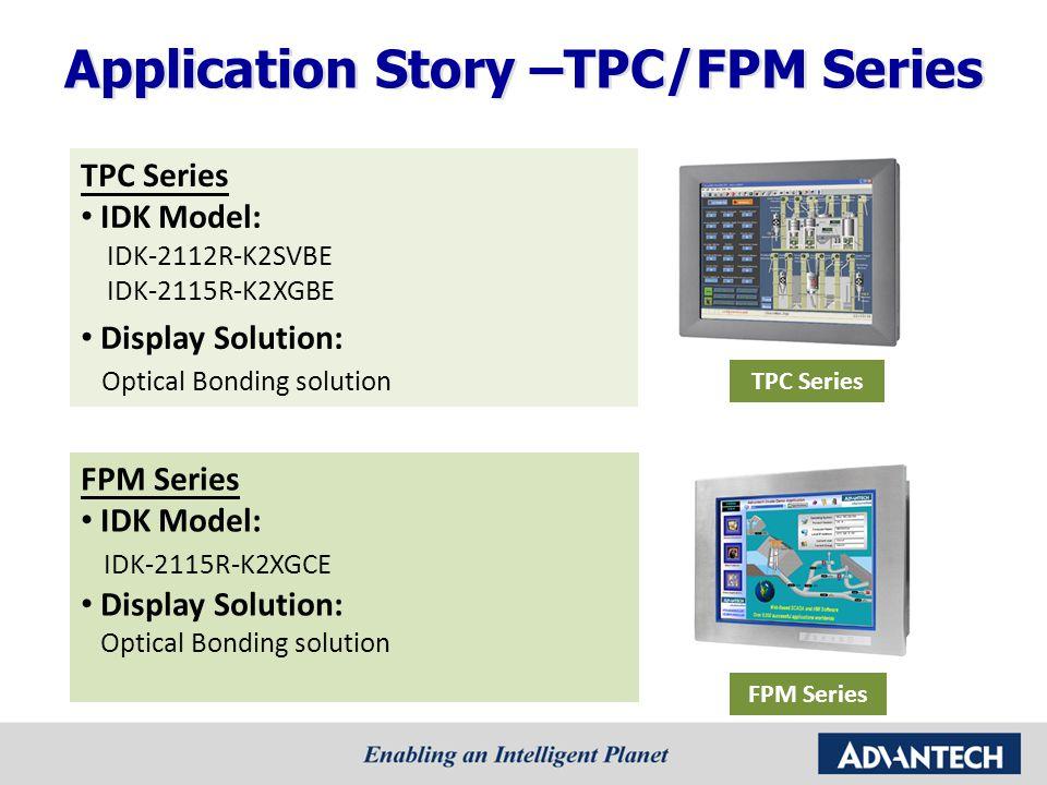 TPC Series IDK Model: IDK-2112R-K2SVBE IDK-2115R-K2XGBE Display Solution: Optical Bonding solution TPC Series FPM Series IDK Model: IDK-2115R-K2XGCE D