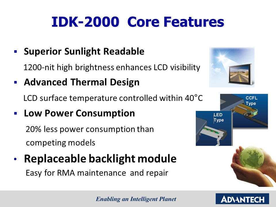 IDK-2000 Core Features  Superior Sunlight Readable 1200-nit high brightness enhances LCD visibility  Advanced Thermal Design LCD surface temperature